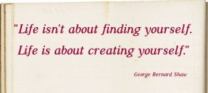 life isnt about finding yourself life is about creating yourself George bernard shaw