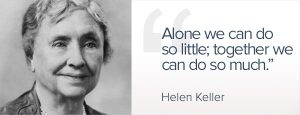 Helen Keller Alone we can do so little, together we can do so much