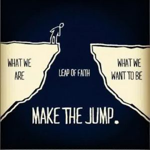 Make the jump, what we are, what we want to be, leap of faith